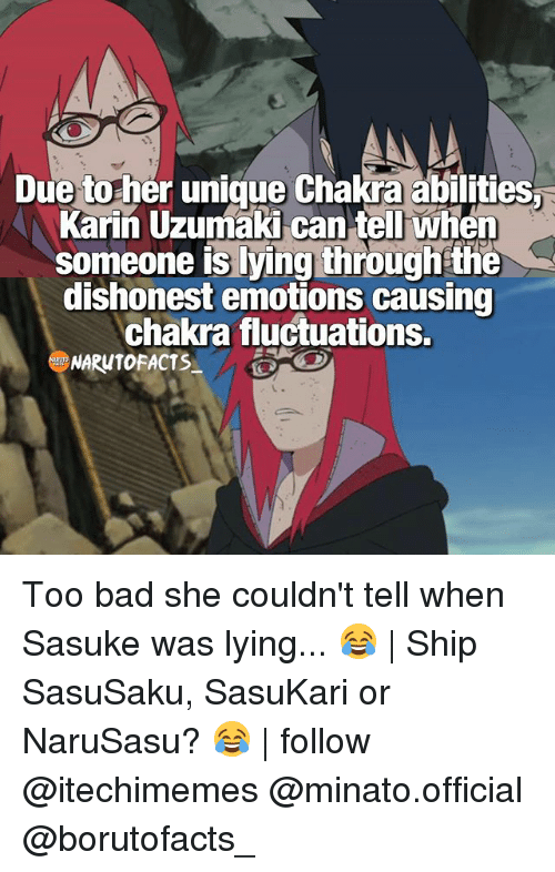 Bad, Facts, and Memes: Due to her unique Chakra abilities  Karin Uzumaki can tell when  someone is lying through the  dishonest emotions causing  chakra fluctuations.  NARUTO FACTS Too bad she couldn't tell when Sasuke was lying... 😂 | Ship SasuSaku, SasuKari or NaruSasu? 😂 | follow @itechimemes @minato.official @borutofacts_
