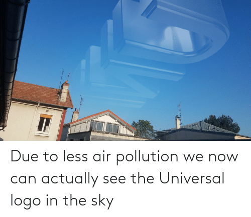 Logo, Air, and Sky: Due to less air pollution we now can actually see the Universal logo in the sky