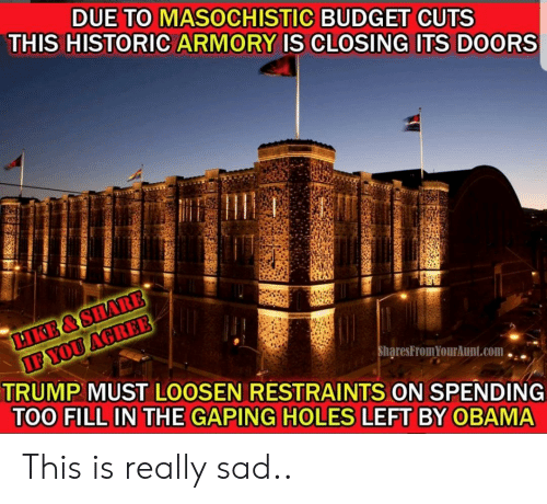 Obama, Holes, and Budget: DUE TO MASOCHISTIC BUDGET CUTS  THIS HISTORIC ARMORY IS CLOSING ITS DOORS  haresFromYourAunt.com.  TRUMP MUST LOOSEN RESTRAINTS ON SPENDING  TOO FILL IN THE GAPING HOLES LEFT BY OBAMA This is really sad..