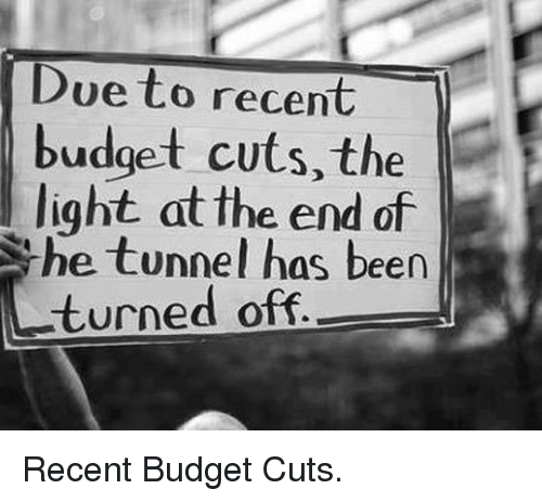 Budget, Been, and Light: Due to recent  budget cuts, the  light at the end of  he tunnel has been  turned off <p>Recent Budget Cuts.</p>