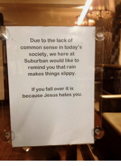 Fall, Jesus, and Common: Due to the lack of  common sense in today's  society, we here at  Suburban would like to  remind you that rain  makes things slippy  If you fall over it is  because Jesus hates you.