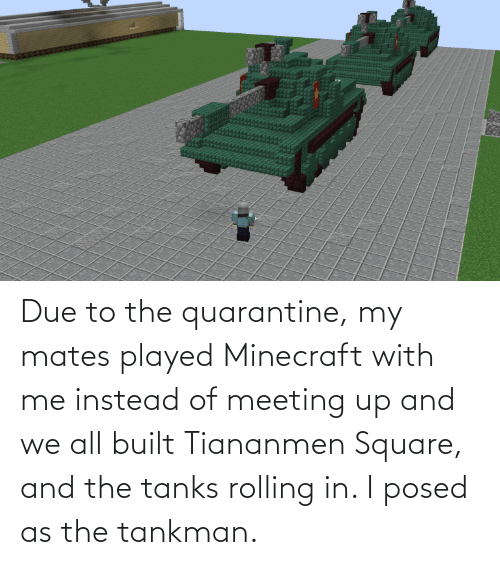 Minecraft, Square, and Tanks: Due to the quarantine, my mates played Minecraft with me instead of meeting up and we all built Tiananmen Square, and the tanks rolling in. I posed as the tankman.