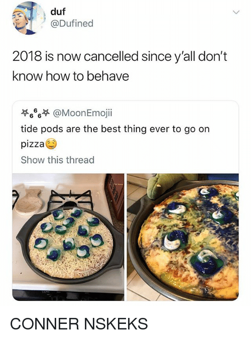 Memes, Pizza, and Best: duf  @Dufined  2018 is now cancelled since y'all don't  know how to behave  萃666 @Moon Emoj..  tide pods are the best thing ever to go on  pizza  Show this thread CONNER NSKEKS
