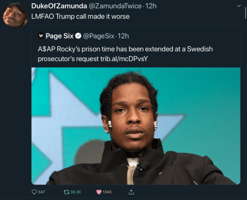 Prison, Time, and Trump: DukeOfZamunda @ZamundaTwice 12h  LMFAO Trump call made it worse  @PageSix - 12h  r Page Six O  A$AP Rocky's prison time has been extended at a Swedish  prosecutor's request trib.al/mcDPvsY  O 347  t138.3K  134K