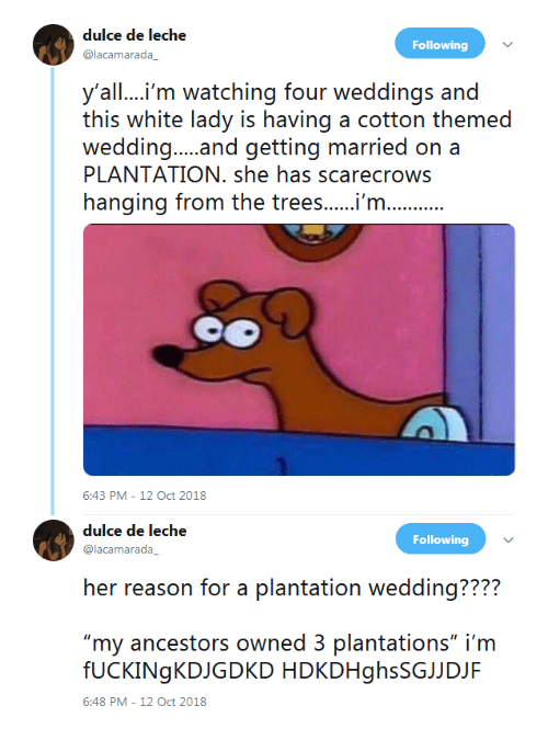 "Trees, White, and Reason: dulce de leche  @lacamarada  Following  y'all....i'm watching four weddings and  this white lady is having a cotton themed  PLANTATION. she has scarecrows  hanging from the trees...m  6:43 PM-12 Oct 2018   dulce de leche  @lacamarada  Following  her reason or a laniation wecdding??2?  ""my ancestors owned 3 plantations"" i'm  fUCKINgKDJGDKD HDKDHghsSGJJDJF  6:48 PM-12 Oct 2018"