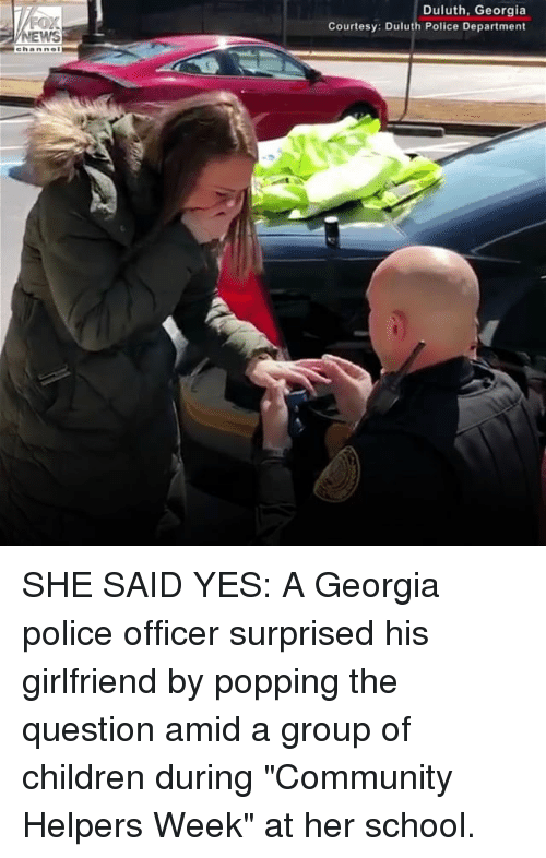 "Children, Community, and Memes: Duluth, Georgia  Courtesy: Duluth Police Department  WS SHE SAID YES: A Georgia police officer surprised his girlfriend by popping the question amid a group of children during ""Community Helpers Week"" at her school."