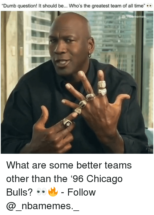 "Chicago, Chicago Bulls, and Dumb: ""Dumb question! It should be... Who's the greatest team of all time""  @nbamem What are some better teams other than the '96 Chicago Bulls? 👀🔥 - Follow @_nbamemes._"