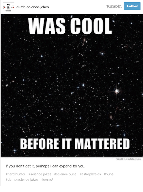 Dumb, Nerd, and Puns: dumb-science-jokes  tumblr.  Follow  WAS COOL  BEFORE IT MATTERED  WeknowMemes  If you don't get it, perhaps I can expand for you.  #astrophysics #puns  #nerd humor #science jokes #science puns  #dumb science jokes