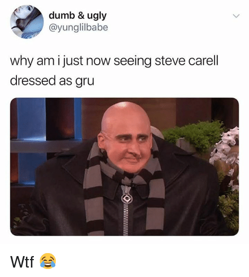 Dumb, Memes, and Steve Carell: dumb & ugly  @yunglilbabe  why am i just now seeing steve carell  dressed as gru Wtf 😂