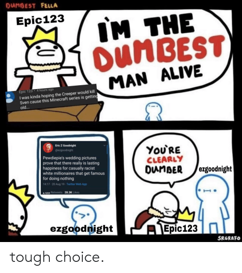 Alive, Minecraft, and Twitter: DUMBEST FELLA  IM THE  OUNBEST  Epic123  MAN ALIVE  Epic 123  I was kinda hoping the Creeper would kill  Sven cause this Minecraft series is getting  old...  4 hours ago  Eric Z Goodnight  You'RE  CLEARLY  DunBER  @ezgoodnight  Pewdiepie's wedding pictures  prove that there really is lasting  happiness for casually racist  white millionaires that get famous  for doing nothing  14.17-20 Aug 19 Twitter Web App  ezgoodnight  6532 Retweets  28.3K Likes  ezgoodnight  Epic123  SRGRAFO tough choice.