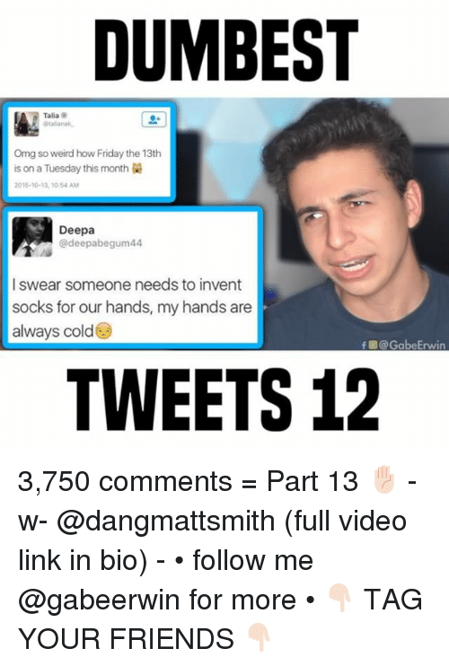 Friday, Friends, and Memes: DUMBEST  Talia  italiana  Omg so weird how Friday the 13th  is on a Tuesday this month  2015-10-13, 10 54 AM  Deepa  @deepabegum44  I swear someone needs to invent  socks for our hands, my hands are  always cold  f @ GabeErwin  TWEETS 12 3,750 comments = Part 13 ✋🏻 - w- @dangmattsmith (full video link in bio) - • follow me @gabeerwin for more • 👇🏻 TAG YOUR FRIENDS 👇🏻