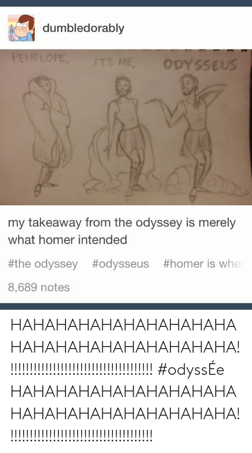 Homer, Odyssey, and Odysseus: dumbledorably  PENELOPE,  IT'S ME  ODYSSEUS  my takeaway from the odyssey is merely  what homer intended  #the odyssey  #odysseus  #homer is whe  8,689 notes HAHAHAHAHAHAHAHAHAHAHAHAHAHAHAHAHAHAHAHA!!!!!!!!!!!!!!!!!!!!!!!!!!!!!!!!!!!!!! #odyssÉe HAHAHAHAHAHAHAHAHAHAHAHAHAHAHAHAHAHAHAHA!!!!!!!!!!!!!!!!!!!!!!!!!!!!!!!!!!!!!!