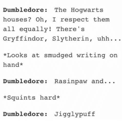 Dumbledore, Gryffindor, and Respect: Dumbledore: The Hogwarts  houses? Oh, I respect them  all equally! There' s  Gryffindor, Slytherin, uhh ..  *Looks at smudged writing on  hand*  Dumbledore: Rasinpaw and.. .  *Squints hard*  Dumbledore: Jigglypuff