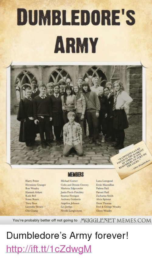 """Bones, Dumbledore, and Harry Potter: DUMBLEDORE'S  ARMY  FOUND IN THE DARKEST  MEMBERS  Harry Potter  Hermione Granger  Ron Weasley  Hannah Ablbot  Katie Bell  Susan Bones  Luna Lovegood  Michad Corner  Colin and Dennis Creevey  Marietta Edgecombe  Jatin Finch-Fletchley  Seamus Finnigan  Anthony Goldstein  Angelina Johnson  Lee Jordan  Neville Longhotom  Ee Macmillan  Padma Pati  Parvati Pat  Zacharias Smith  Alicia Spinnet  Dean Thomas  Fred&George Weasley  Ginny Weasley  Terry Boot  Lavender Brown  Cho Chang  You're probably better off not going to MUGGLENET MEMES.COM <p>Dumbledore&rsquo;s Army forever! <a href=""""http://ift.tt/1cZdwgM"""">http://ift.tt/1cZdwgM</a></p>"""