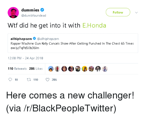 Andrew Bogut, Blackpeopletwitter, and Honda: dummies  Follow  @dumbfoundead  Wtf did he get into it with E.Honda  allhiphopcom @allhiphop.com  Rapper Machine Gun Kelly Cancels Show After Getting Punched In The Chest 65 Times  ow.ly/7 qPd50b36lm  12:08 PM - 24 Apr 2018  adoe) e 昴@卵岳  110 Retweets 286 Likes <p>Here comes a new challenger! (via /r/BlackPeopleTwitter)</p>