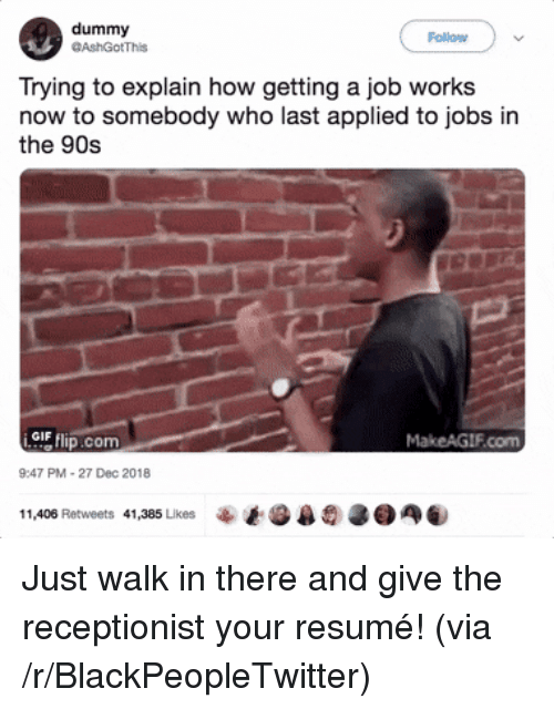 Blackpeopletwitter, Gif, and Jobs: dummy  GAshGotThis  Follow  Trying to explain how getting a job works  now to somebody who last applied to jobs in  the 90s  GIF  com  MakeAGIF.com  9:47 PM-27 Dec 2018  11,406 Retweets  41,385 Likes Just walk in there and give the receptionist your resumé! (via /r/BlackPeopleTwitter)