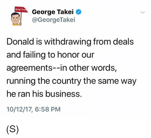 Business, George Takei, and Running: Dump Trum  George Takei  @GeorgeTake.  Donald is withdrawing from deals  and failing to honor our  agreements--in other words,  running the country the same way  he ran his business.  10/12/17, 6:58 PM (S)
