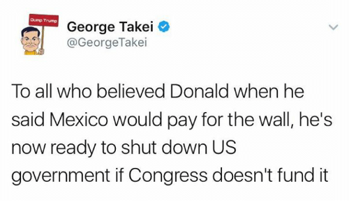 Memes, Mexico, and Trump: Dump Trump  George Takei  @George Takei  To all who believed Donald when he  said Mexico would pay for the wall, he's  now ready to shut down US  government if Congress doesn't fund it
