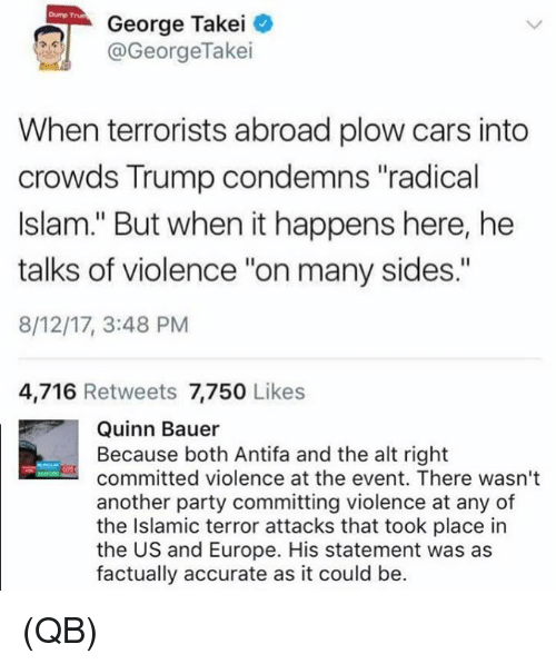 "Cars, Memes, and Party: Dump Trun  George Takei  @GeorgeTakei  When terrorists abroad plow cars into  crowds Trump condemns ""radical  Islam."" But when it happens here, he  talks of violence ""on many sides.""  8/12/17, 3:48 PM  4,716 Retweets 7,750 Likes  Quinn Bauer  Because both Antifa and the alt right  committed violence at the event. There wasn't  another party committing violence at any of  the Islamic terror attacks that took place in  the US and Europe. His statement was as  factually accurate as it could be. (QB)"