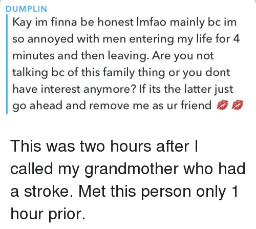 Family, Life, and Finna: DUMPLIN  Kay im finna be honest Imfao mainly bc im  so annoyed with men entering my life for 4  minutes and then leaving. Are you not  talking bc of this family thing or you dont  have interest anymore? If its the latter just  go ahead and remove me as ur friend