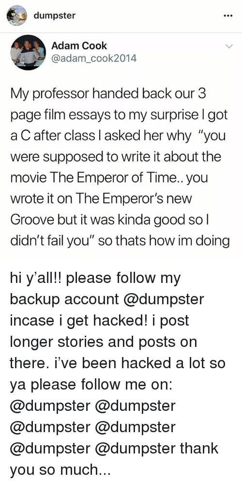 "Emperor's New Groove, Fail, and Thank You: dumpster  Adam Cook  @adam_cook2014  My professor handed back our 3  page film essays to my surprise l got  a C after class I asked her why ""you  were supposed to write it about the  movie The Emperor of Time..you  wrote it on The Emperor's new  Groove but it was kinda good so l  didn't fail you"" so thats how im doing hi y'all!! please follow my backup account @dumpster incase i get hacked! i post longer stories and posts on there. i've been hacked a lot so ya please follow me on: @dumpster @dumpster @dumpster @dumpster @dumpster @dumpster thank you so much..."
