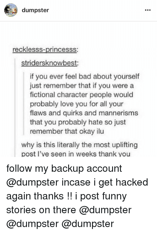 Bad, Funny, and Love: dumpster  recklessS-princesss  stridersknowbest:  if you ever feel bad about yourself  just remember that if you were a  fictional character people would  probably love you for all your  flaws and quirks and mannerisms  that you probably hate so just  remember that okay ilu  why is this literally the most uplifting  post I've seen in weeks thank you follow my backup account @dumpster incase i get hacked again thanks !! i post funny stories on there @dumpster @dumpster @dumpster