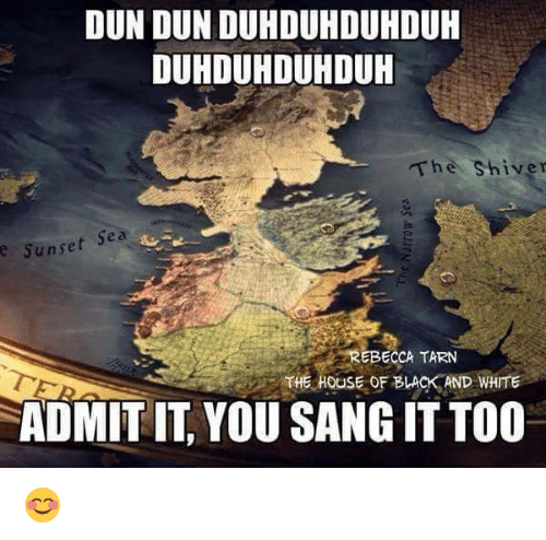 Memes, Sang, and Black: DUN DUN DUH DUHDUHDUH  DUHDUHDUHDUH  The Shiver  Sunset Sea  REBECCA TARN  THE HOUSE OF BLACK AND WHITE  ADMIT IT YOU SANG IT TOO 😊