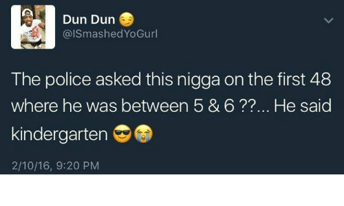 First 48, The First 48, and Duns: Dun Dun  GaismashedYoGurl  The police asked this nigga on the first 48  where he was between 5 & 6 He said  kindergarten  2/10/16, 9:20 PM