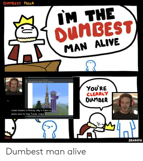 Dunbest Fella Im The Dumbest Man Alive Pte Hy Starwor 4dege Iwe Vf Thar T Hn Luwa In Lsialn Y You Re Clearly Dunber Iconic Towers In History Why Is There A Penis