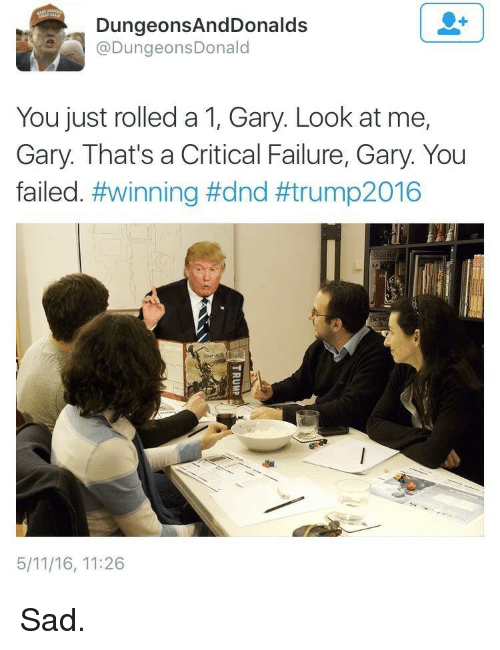 DnD, Sad, and Failure: DungeonsAndDonalds  @DungeonsDonald  You just rolled a 1, Gary. Look at me,  Gary. That's a Critical Failure, Gary. You  failed. #winning #dnd #trump2016  5/11/16, 11:26 <p>Sad.</p>