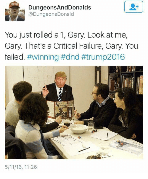 DnD, Failure, and You: DungeonsAndDonalds  @DungeonsDonald  You just rolled a 1, Gary. Look at me,  Gary. That's a Critical Failure, Gary. You  failed. #winning #dnd #trump2016  5/11/16, 11:26