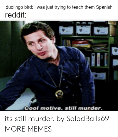 Dank, Memes, and Reddit: duolingo bird: i was just trying to teach them Spanish  reddit:  Cool motive, still murder. its still murder. by SaladBalls69 MORE MEMES