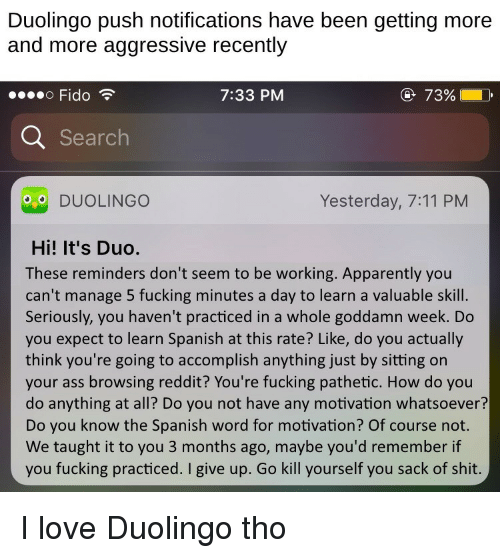 7/11, Apparently, and Ass: Duolingo push notifications have been getting more  and more aggressive recently  Fido  7:33 PM  @ 72%  Searc  DUOLINGO  Yesterday, 7:11 PM  Hi! It's Duo.  These reminders don't seem to be working. Apparently you  can't manage 5 fucking minutes a day to learn a valuable skill.  Seriously, you haven't practiced in a whole goddamn week. Do  you expect to learn Spanish at this rate? Like, do you actually  think you're going to accomplish anything just by sitting on  your ass browsing reddit? You're fucking pathetic. How do you  do anything at all? Do you not have any motivation whatsoever?  Do you know the Spanish word for motivation? Of course not.  We taught it to you 3 months ago, maybe you'd remember if  you fucking practiced. I give up. Go kill yourself you sack of shit I love Duolingo tho
