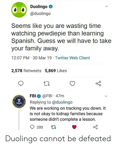 Family, Fbi, and Spanish: Duolingoe  @duolingo  Seems like you are wasting time  watching pewdiepie than learning  Spanish. Guess we will have to take  your family away  12:07 PM-30 Mar 19 Twitter Web Client  2,578 Retweets 5,869 Likes  FBI@FBI 47m  Replying to @duolingo  We are working on tracking you down. It  is not okay to kidnap families because  someone didn't complete a lesson.  200th Duolingo cannot be defeated