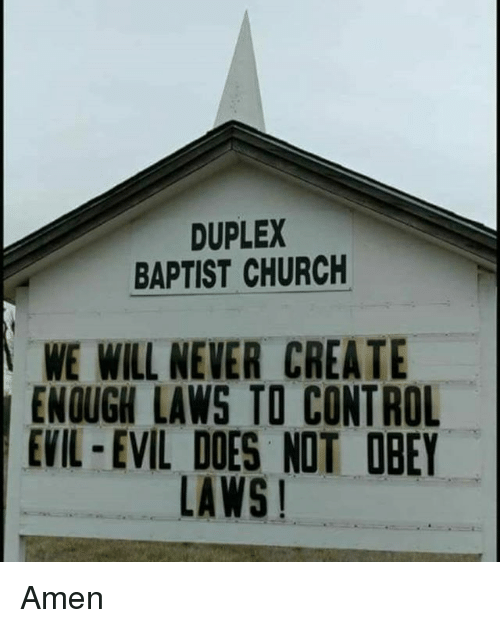 Church, Memes, and Control: DUPLEX  BAPTIST CHURCH  WE WILL NEVER CREATE  ENOUGH LAWS TO CONTROL  EVIL-EVIL DOES NOT OBEY  LAWS! Amen