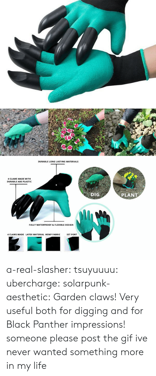 Gif, Life, and Lol: DURABLE LONG LASTING MATERIALS  4 CLAWS MADE WITH  DURABLE ABS PLASTIC  DIG  PLANT  FULLY WATERPROOF & FLEXIBLE DESIGN  4 CLAWS MADE LATEX MATERIAL HEMP FABRIC  SET PORT a-real-slasher:  tsuyuuuu:  ubercharge:  solarpunk-aesthetic: Garden claws! Very useful both for digging and for Black Panther impressions! someone please post the gif    ive never wanted something more in my life