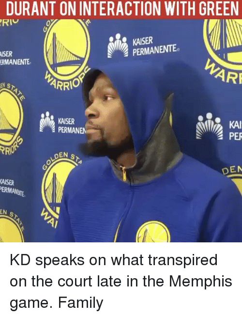 Basketball, Golden State Warriors, and Sports: DURANT ON INTERACTION WITH GREEN  KAISER  PERMANENTE  MISER  ERMANENTE  ARF  ARRI  KAI  KAISER  PERMANEN  PER  LOEN s  DEN  KAISER  ERMANNE  EN  s KD speaks on what transpired on the court late in the Memphis game. Family
