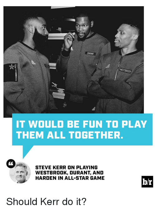 All Star, Sports, and Game: DURANT  WESTBROOK  IT WOULD BE FUN TO PLAY  THEM ALL TOGETHER.  STEVE KERR ON PLAYING  e WESTBROOK, DURANT, AND  HARDEN IN ALL STAR GAME  b/r Should Kerr do it?