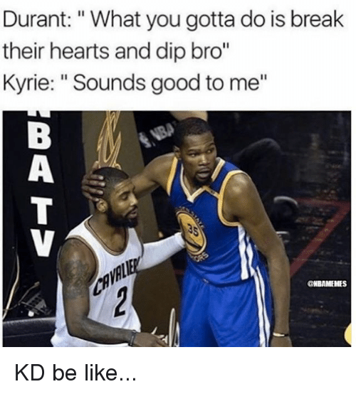 "Be Like, Memes, and Break: Durant: ""What you gotta do is break  their hearts and dip bro""  Kyrie: ""Sounds good to me""  CNBAMEHES KD be like..."