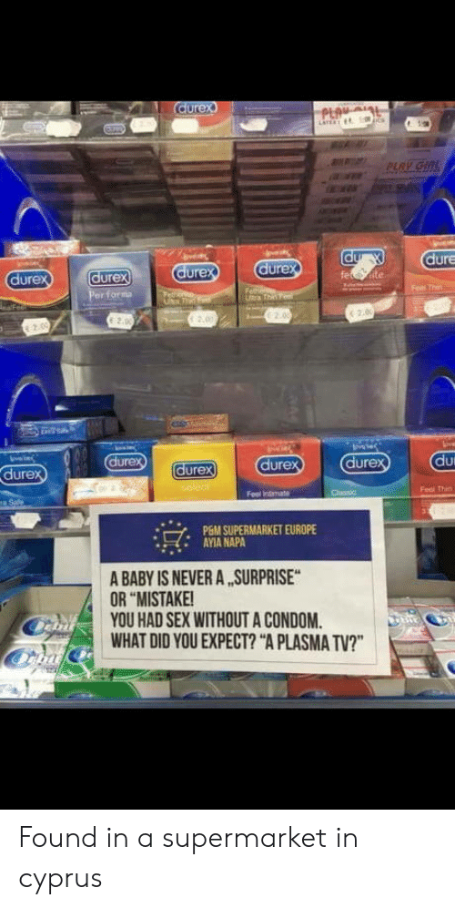 "Condom, Sex, and Europe: dure  ure  dure  urex  Feol Thin  PGM SUPERMARKET EUROPE  AYIA NAPA  A BABY IS NEVER A SURPRISE  OR ""MISTAKE  YOU HAD SEX WITHOUT A CONDOM  WHAT DID YOU EXPECT? ""A PLASMA TV?"" Found in a supermarket in cyprus"