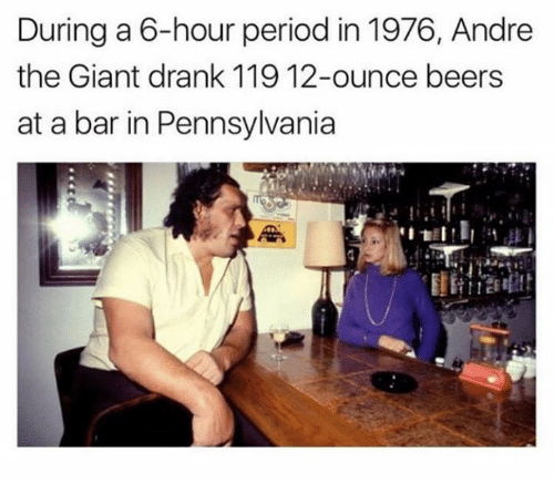 André the Giant, Dank, and Period: During a 6-hour period in 1976, Andre  the Giant drank 119 12-ounce beers  at a bar in Pennsylvania