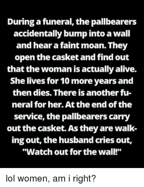 "Alive, Lol, and Watch Out: During a funeral, the pallbearers  accidentally bump into a wall  and hear a faint moan. They  open the casket and find out  that the woman is actually alive.  She lives for 10 more years and  then dies. There is another fu-  neral for her. At the end of the  service, the pallbearers carry  out the casket. As they are walk  ing out, the husband cries out,  ""Watch out for the wall!"""