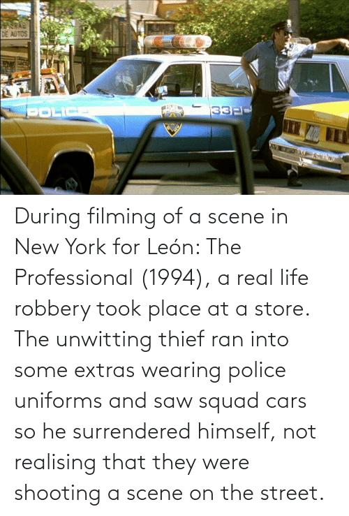Cars, Life, and New York: During filming of a scene in New York for León: The Professional (1994), a real life robbery took place at a store. The unwitting thief ran into some extras wearing police uniforms and saw squad cars so he surrendered himself, not realising that they were shooting a scene on the street.