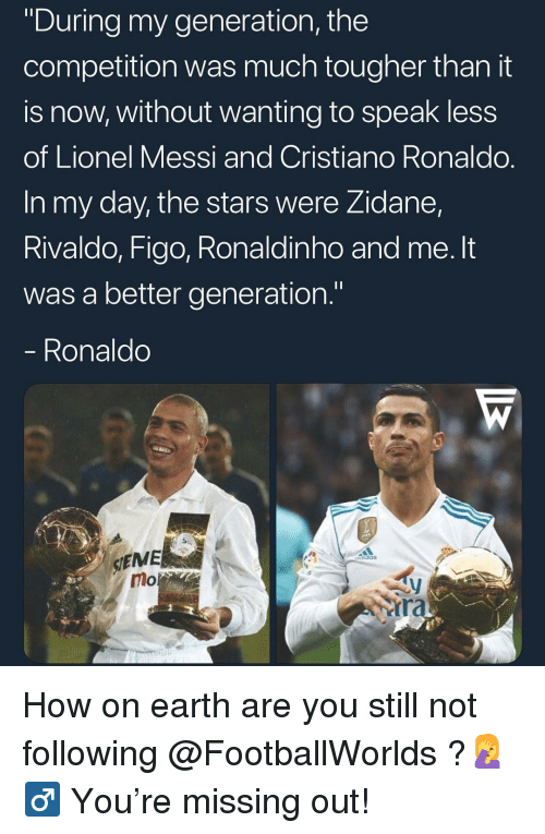 "Cristiano Ronaldo, Memes, and Lionel Messi: ""During my generation, the  competition was much tougher than it  is now, without wanting to speak less  of Lionel Messi and Cristiano Ronaldo.  In my day, the stars were Zidane,  Rivaldo, Figo, Ronaldinho and me. It  was a better generation.""  Ronaldo  SIEME  mo  ra How on earth are you still not following @FootballWorlds ?🤦‍♂ You're missing out!"