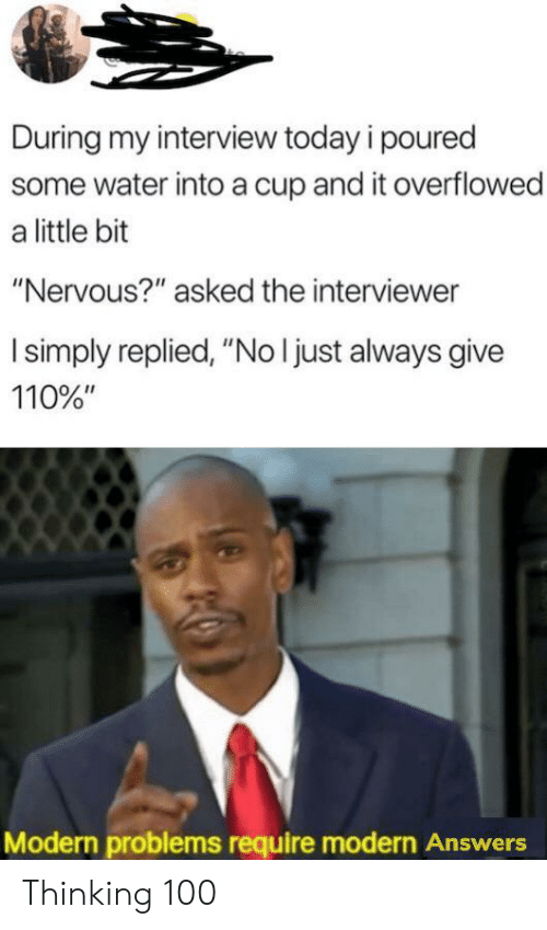 """Today, Water, and Answers: During my interview today i poured  some water into a cup and it overflowed  a little bit  """"Nervous?"""" asked the interviewer  I simply replied, """"No I just always give  110%""""  Modern problems require modern Answers Thinking 100"""