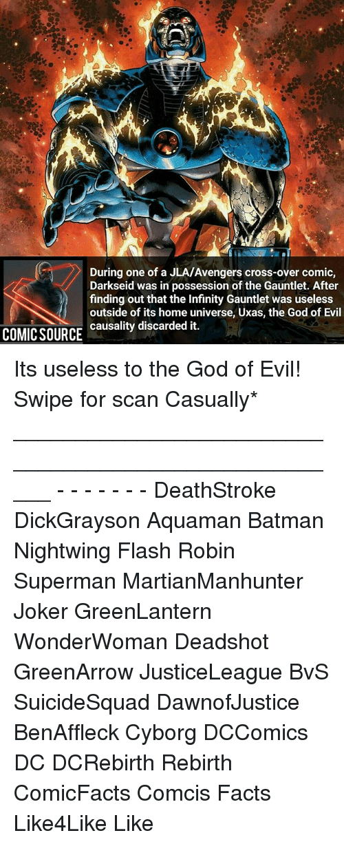 Batman, Facts, and God: During one of a JLA/Avengers cross-over comic  Darkseid was in possession of the Gauntlet. After  finding out that the Infinity Gauntlet was useless  outside of its home Uxas, the God of Evil  causality discarded it.  COMIC SOURCE Its useless to the God of Evil! Swipe for scan Casually* _____________________________________________________ - - - - - - - DeathStroke DickGrayson Aquaman Batman Nightwing Flash Robin Superman MartianManhunter Joker GreenLantern WonderWoman Deadshot GreenArrow JusticeLeague BvS SuicideSquad DawnofJustice BenAffleck Cyborg DCComics DC DCRebirth Rebirth ComicFacts Comcis Facts Like4Like Like