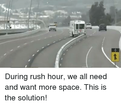 Memes, Rush Hour, and Rush: During rush hour, we all need and want more space. This is the solution!