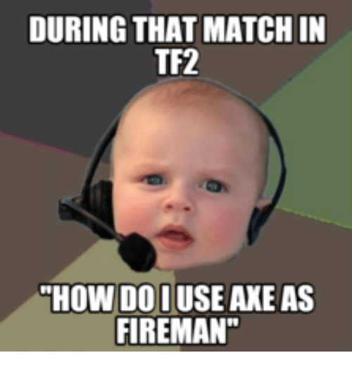 during that match in tf2 how do iuse axe as 15676335 during that match in tf2 how do iuse axe as fireman tf2 meme on