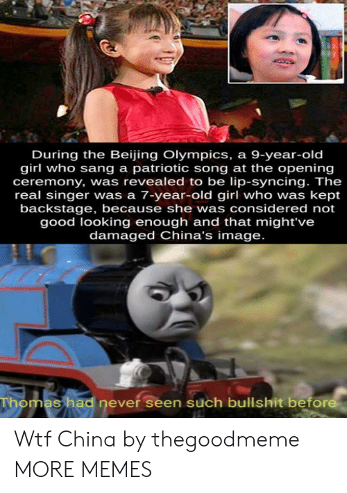 Beijing, Dank, and Memes: During the Beijing Olympics, a 9-year-old  girl who sang a patriotic song at the opening  ceremony, was revealed to be lip-syncing. The  real singer was a 7-year-old girl who was kept  backstage, because she was considered not  good looking enough and that might've  damaged China's image.  Thomas had never seen such bullshit before Wtf China by thegoodmeme MORE MEMES