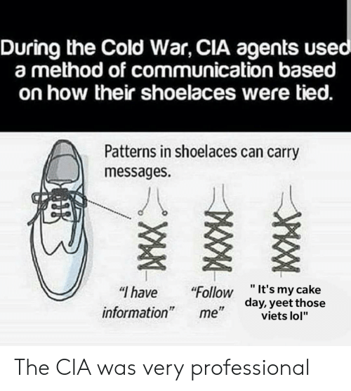 """Lol, Cake, and Information: During the Cold War, CIA agents use  a method of communication based  on how their shoelaces were tied.  Patterns in shoelaces can carry  messages.  """" have """"Follow """"It's my cake  day, yeetthose  information  1!  viets lol"""" The CIA was very professional"""